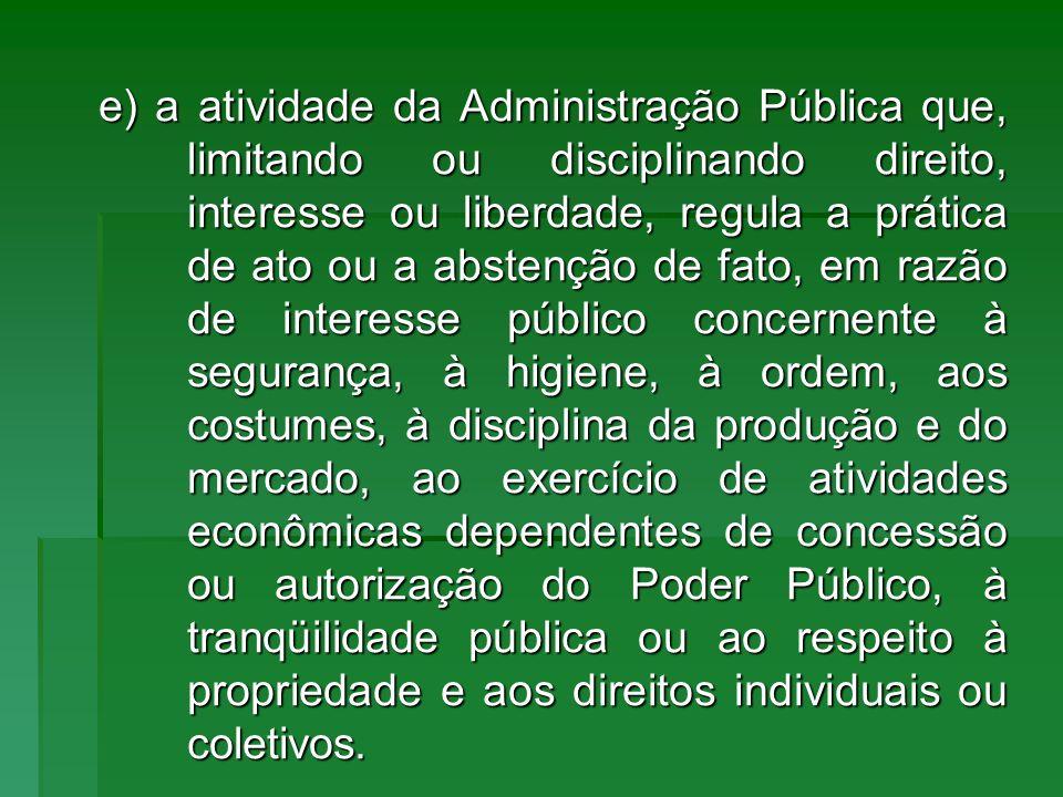 e) a atividade da Administração Pública que, limitando ou disciplinando direito, interesse ou liberdade, regula a prática de ato ou a abstenção de fat