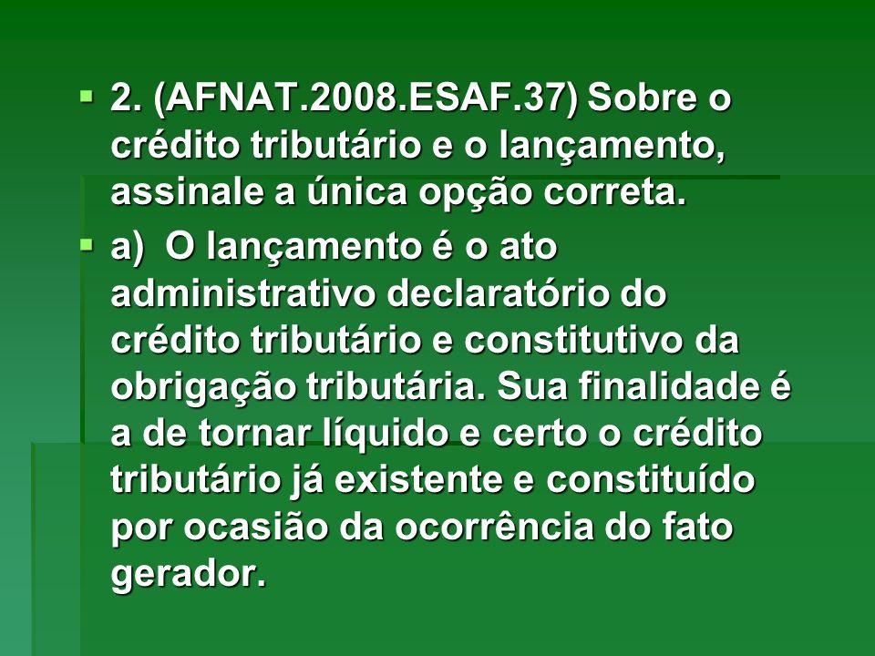2. (AFNAT.2008.ESAF.37) Sobre o crédito tributário e o lançamento, assinale a única opção correta. 2. (AFNAT.2008.ESAF.37) Sobre o crédito tributário