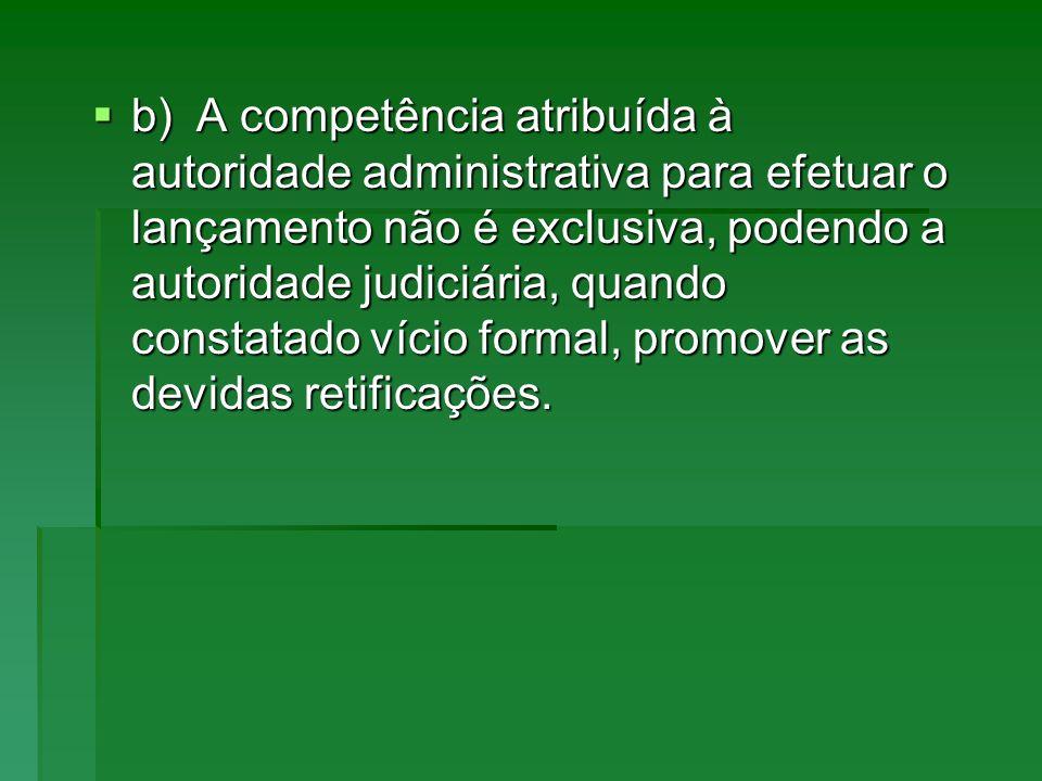 b)A competência atribuída à autoridade administrativa para efetuar o lançamento não é exclusiva, podendo a autoridade judiciária, quando constatado ví