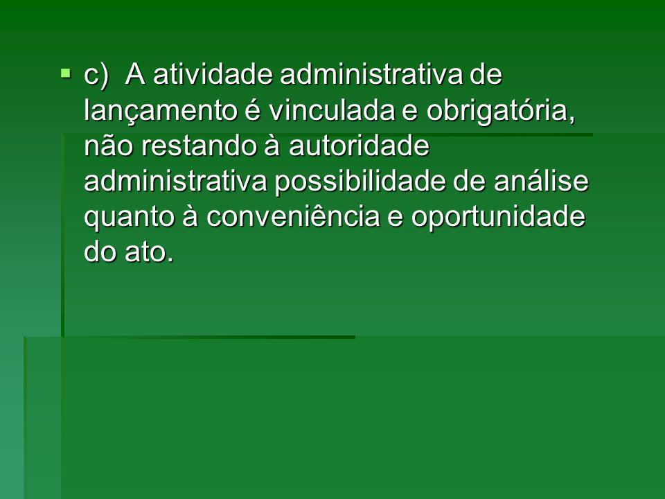 c)A atividade administrativa de lançamento é vinculada e obrigatória, não restando à autoridade administrativa possibilidade de análise quanto à conve