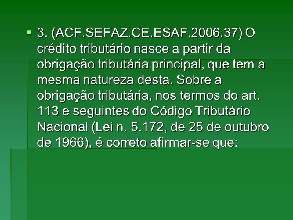 3. (ACF.SEFAZ.CE.ESAF.2006.37) O crédito tributário nasce a partir da obrigação tributária principal, que tem a mesma natureza desta. Sobre a obrigaçã