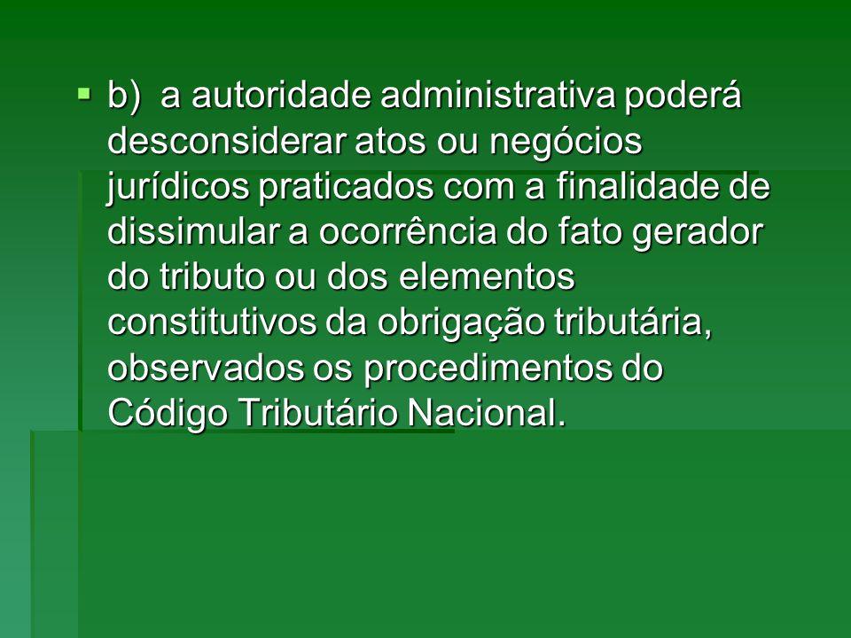 b)a autoridade administrativa poderá desconsiderar atos ou negócios jurídicos praticados com a finalidade de dissimular a ocorrência do fato gerador d