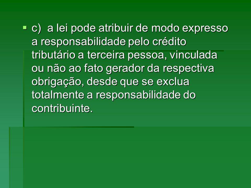 c)a lei pode atribuir de modo expresso a responsabilidade pelo crédito tributário a terceira pessoa, vinculada ou não ao fato gerador da respectiva ob