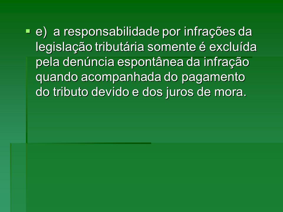 e)a responsabilidade por infrações da legislação tributária somente é excluída pela denúncia espontânea da infração quando acompanhada do pagamento do