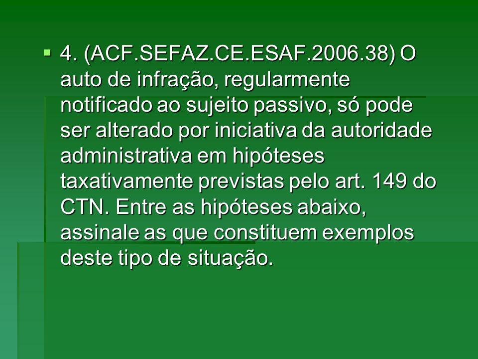4. (ACF.SEFAZ.CE.ESAF.2006.38) O auto de infração, regularmente notificado ao sujeito passivo, só pode ser alterado por iniciativa da autoridade admin
