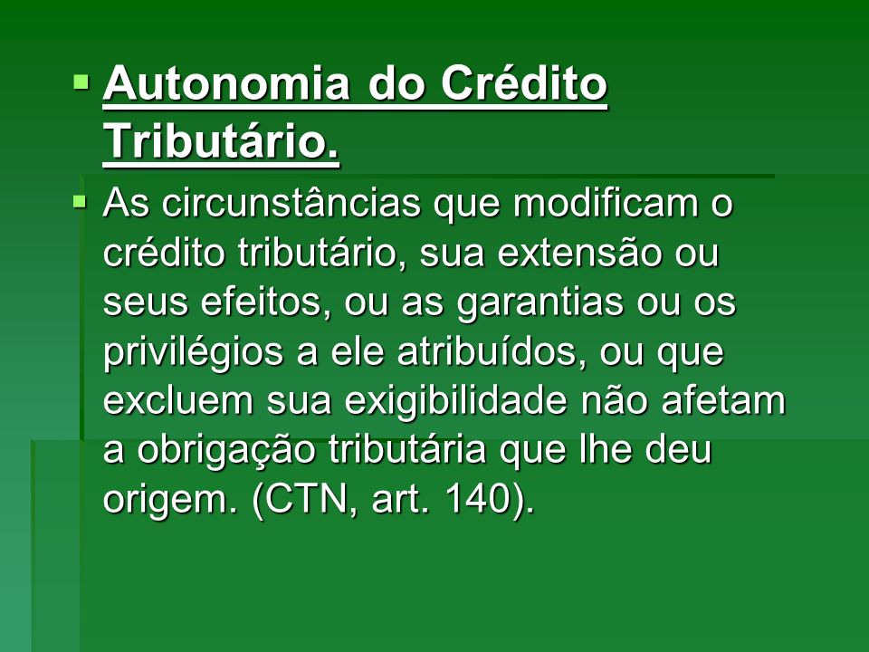 Autonomia do Crédito Tributário. Autonomia do Crédito Tributário. As circunstâncias que modificam o crédito tributário, sua extensão ou seus efeitos,