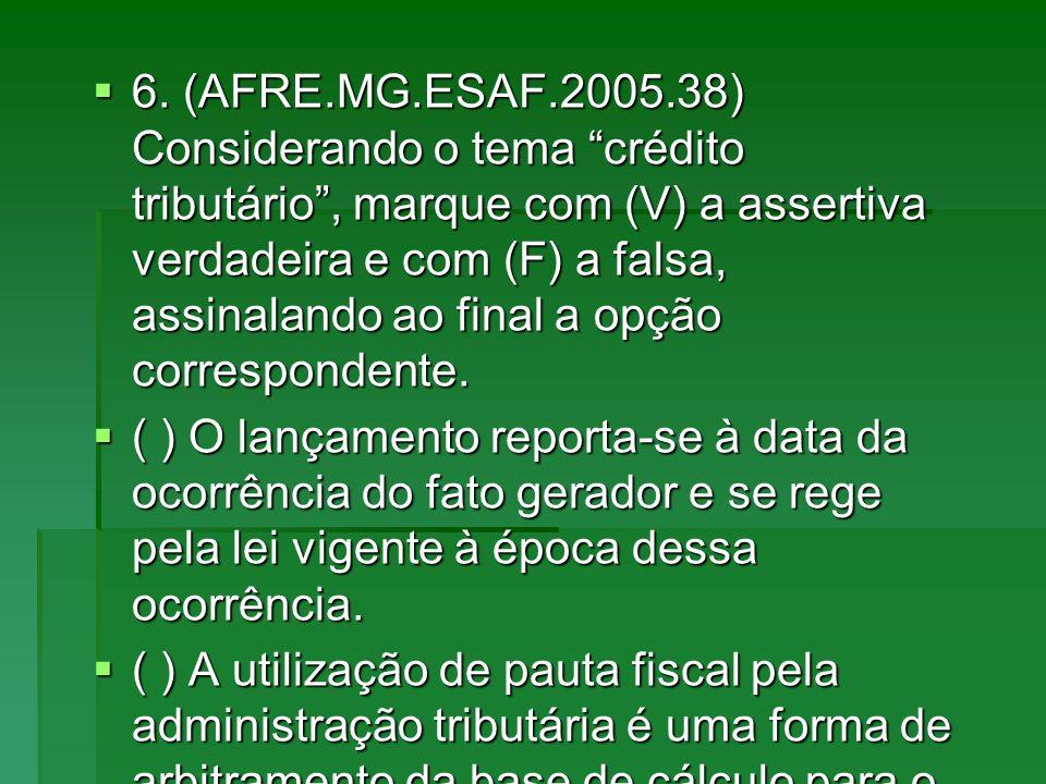 6. (AFRE.MG.ESAF.2005.38) Considerando o tema crédito tributário, marque com (V) a assertiva verdadeira e com (F) a falsa, assinalando ao final a opçã