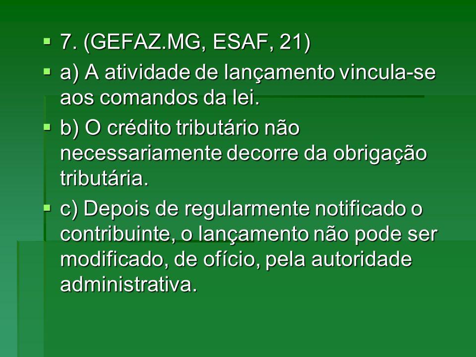 7. (GEFAZ.MG, ESAF, 21) 7. (GEFAZ.MG, ESAF, 21) a) A atividade de lançamento vincula-se aos comandos da lei. a) A atividade de lançamento vincula-se a