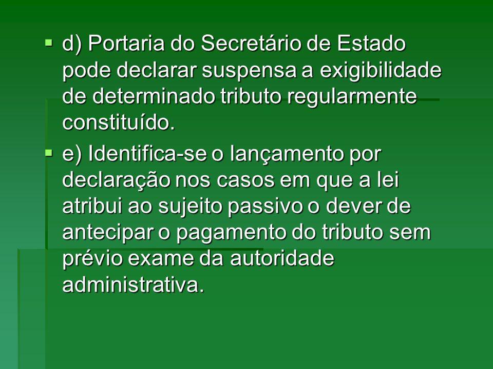 d) Portaria do Secretário de Estado pode declarar suspensa a exigibilidade de determinado tributo regularmente constituído. d) Portaria do Secretário