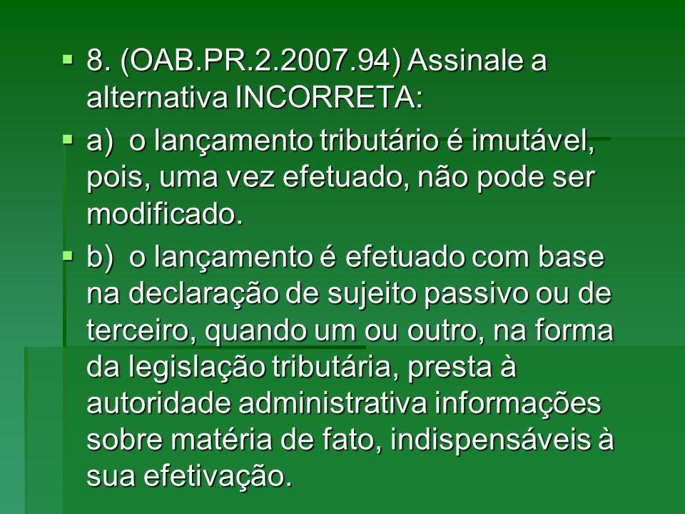 8. (OAB.PR.2.2007.94) Assinale a alternativa INCORRETA: 8. (OAB.PR.2.2007.94) Assinale a alternativa INCORRETA: a)o lançamento tributário é imutável,