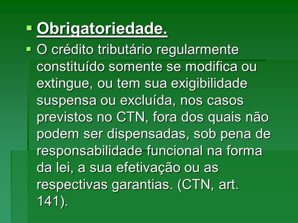 Obrigatoriedade. Obrigatoriedade. O crédito tributário regularmente constituído somente se modifica ou extingue, ou tem sua exigibilidade suspensa ou