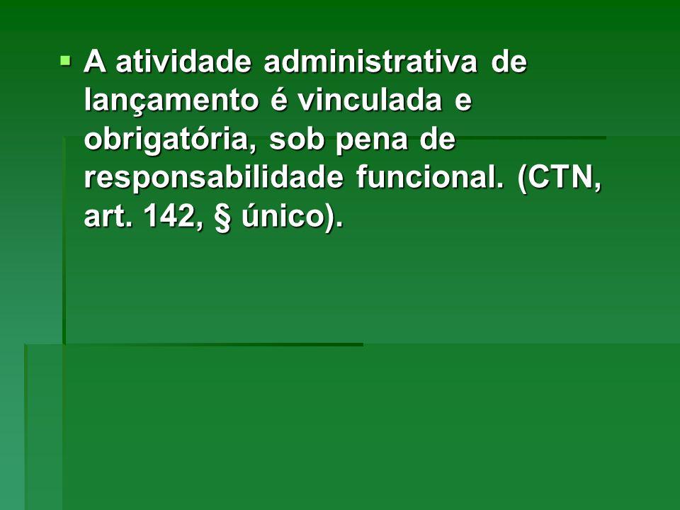 A atividade administrativa de lançamento é vinculada e obrigatória, sob pena de responsabilidade funcional. (CTN, art. 142, § único). A atividade admi