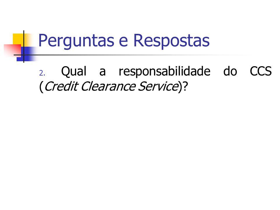 Perguntas e Respostas 2. Qual a responsabilidade do CCS (Credit Clearance Service)?
