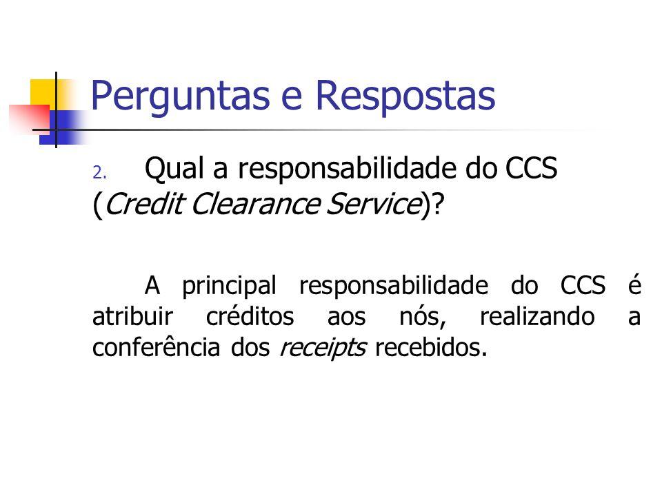 Perguntas e Respostas 2. Qual a responsabilidade do CCS (Credit Clearance Service)? A principal responsabilidade do CCS é atribuir créditos aos nós, r