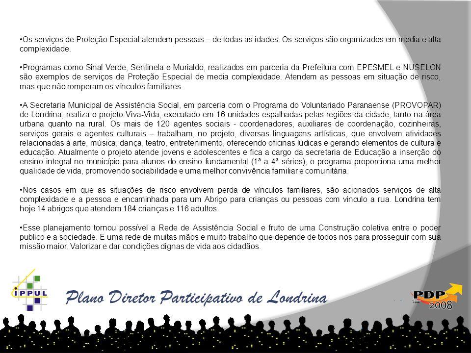 Plano Diretor Participativo de Londrina Os serviços de Proteção Especial atendem pessoas – de todas as idades. Os serviços são organizados em media e