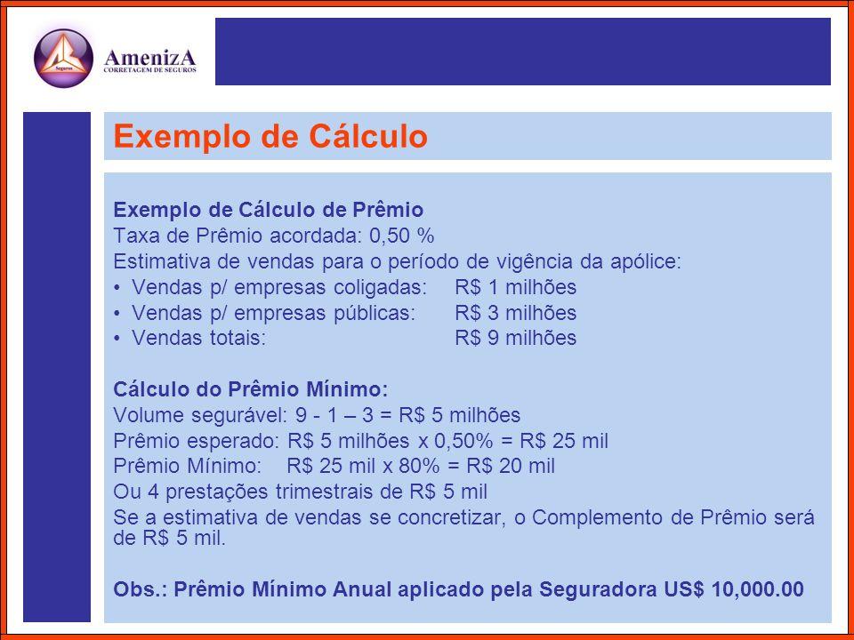 Exemplo de Cálculo Exemplo de Cálculo de Prêmio Taxa de Prêmio acordada:0,50 % Estimativa de vendas para o período de vigência da apólice: Vendas p/ e