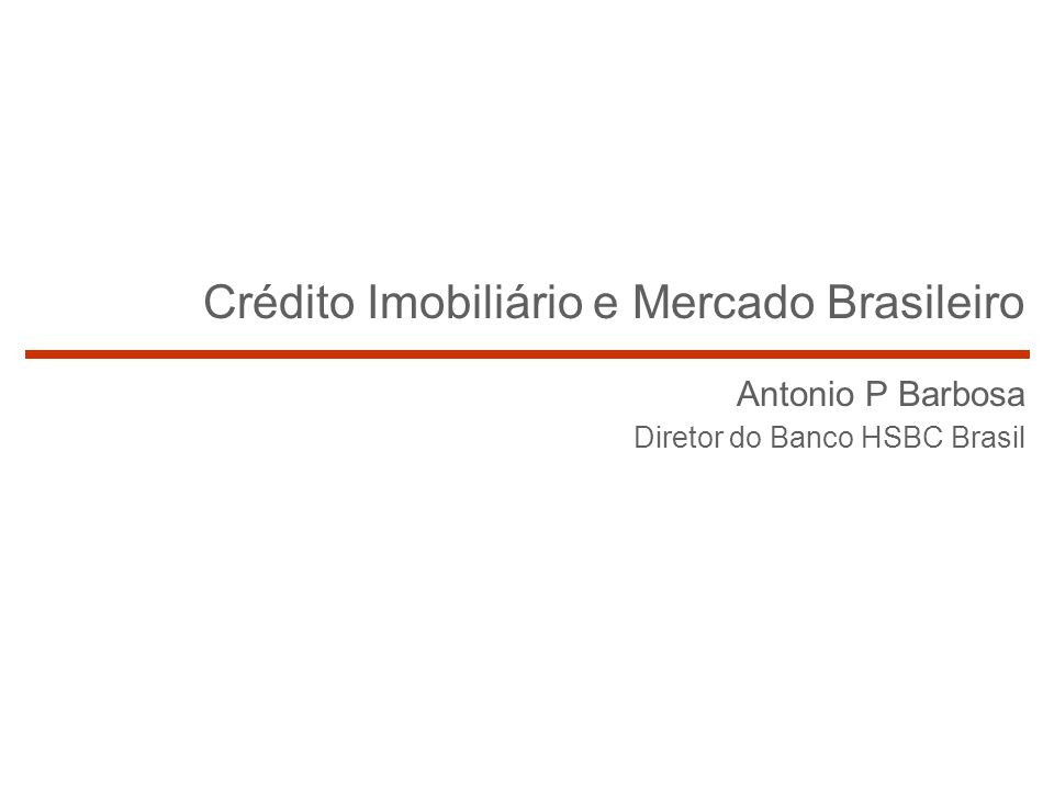 1 Crédito Imobiliário e Mercado Brasileiro Antonio P Barbosa Diretor do Banco HSBC Brasil
