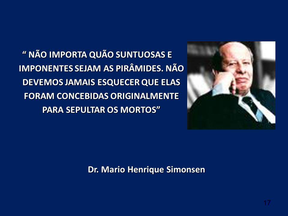 17 Dr. Mario Henrique Simonsen NÃO IMPORTA QUÃO SUNTUOSAS E IMPONENTES SEJAM AS PIRÂMIDES. NÃO DEVEMOS JAMAIS ESQUECER QUE ELAS FORAM CONCEBIDAS ORIGI