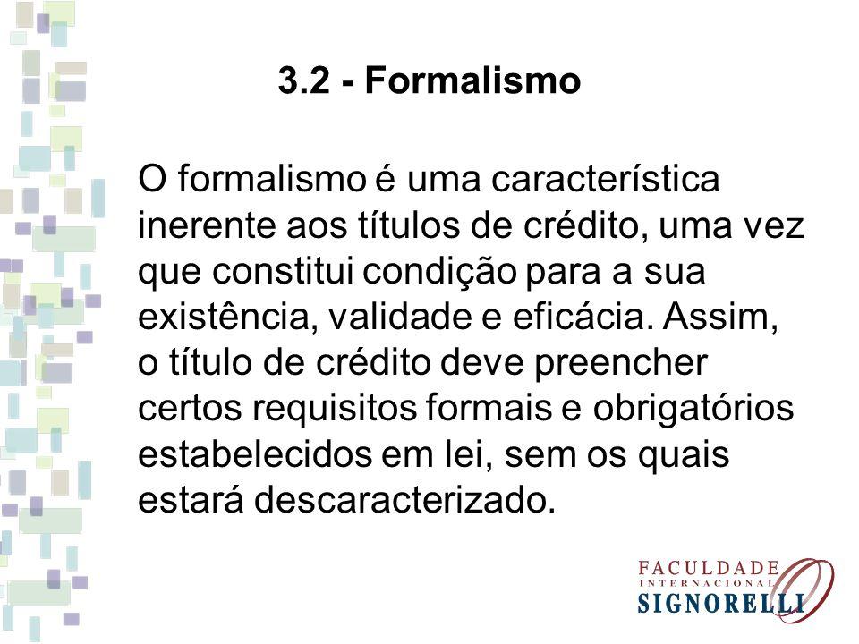3.2 - Formalismo O formalismo é uma característica inerente aos títulos de crédito, uma vez que constitui condição para a sua existência, validade e e