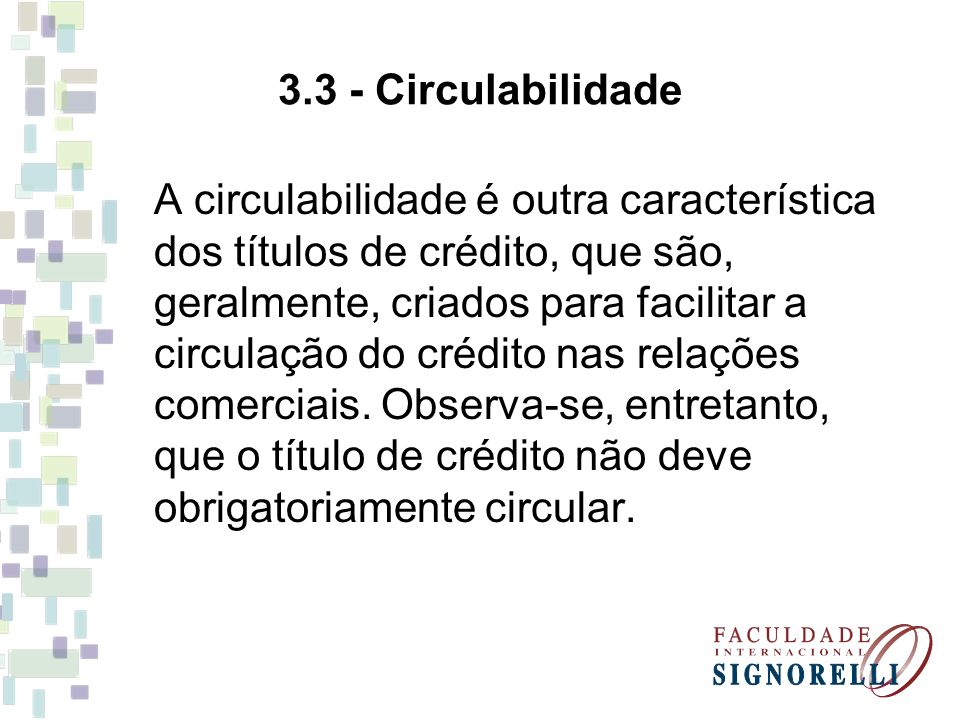 3.3 - Circulabilidade A circulabilidade é outra característica dos títulos de crédito, que são, geralmente, criados para facilitar a circulação do cré