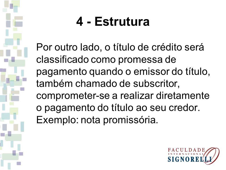 4 - Estrutura Por outro lado, o título de crédito será classificado como promessa de pagamento quando o emissor do título, também chamado de subscrito