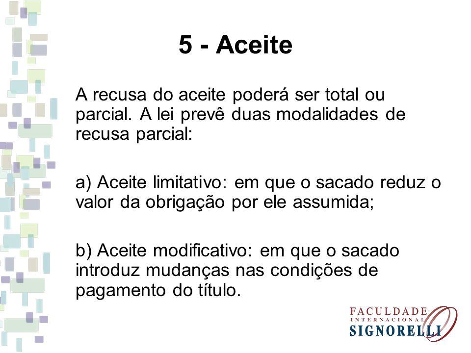 5 - Aceite A recusa do aceite poderá ser total ou parcial. A lei prevê duas modalidades de recusa parcial: a) Aceite limitativo: em que o sacado reduz
