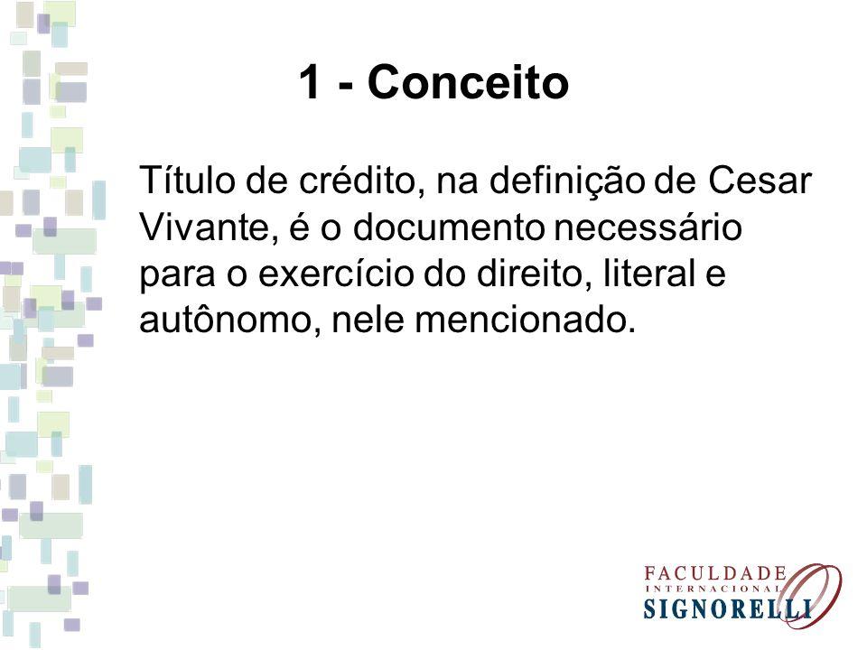 1 - Conceito Título de crédito, na definição de Cesar Vivante, é o documento necessário para o exercício do direito, literal e autônomo, nele menciona