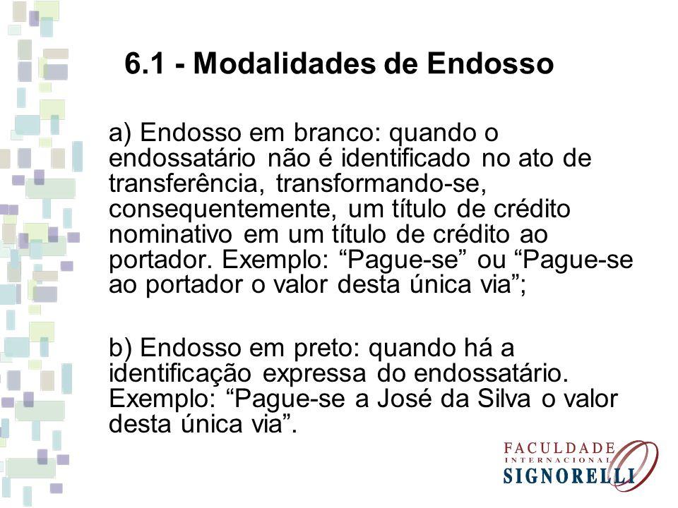 6.1 - Modalidades de Endosso a) Endosso em branco: quando o endossatário não é identificado no ato de transferência, transformando-se, consequentement