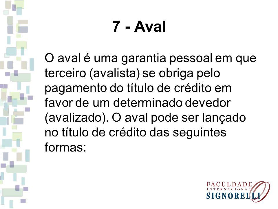 7 - Aval O aval é uma garantia pessoal em que terceiro (avalista) se obriga pelo pagamento do título de crédito em favor de um determinado devedor (av