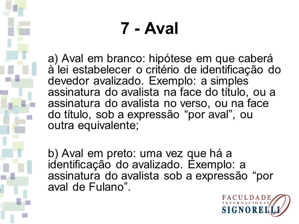 7 - Aval a) Aval em branco: hipótese em que caberá à lei estabelecer o critério de identificação do devedor avalizado. Exemplo: a simples assinatura d