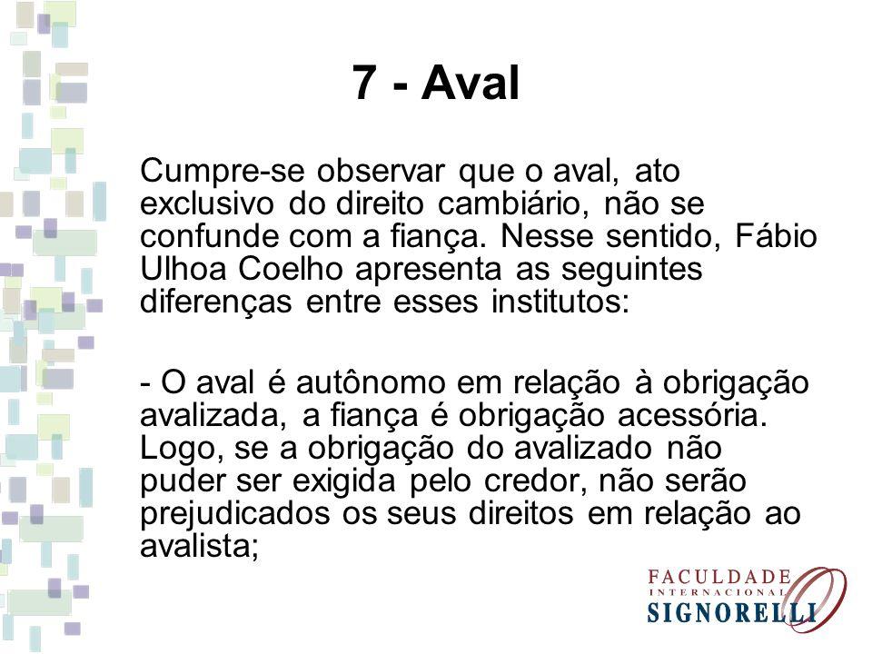7 - Aval Cumpre-se observar que o aval, ato exclusivo do direito cambiário, não se confunde com a fiança. Nesse sentido, Fábio Ulhoa Coelho apresenta