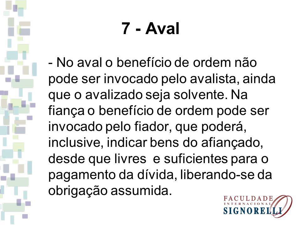 7 - Aval - No aval o benefício de ordem não pode ser invocado pelo avalista, ainda que o avalizado seja solvente. Na fiança o benefício de ordem pode