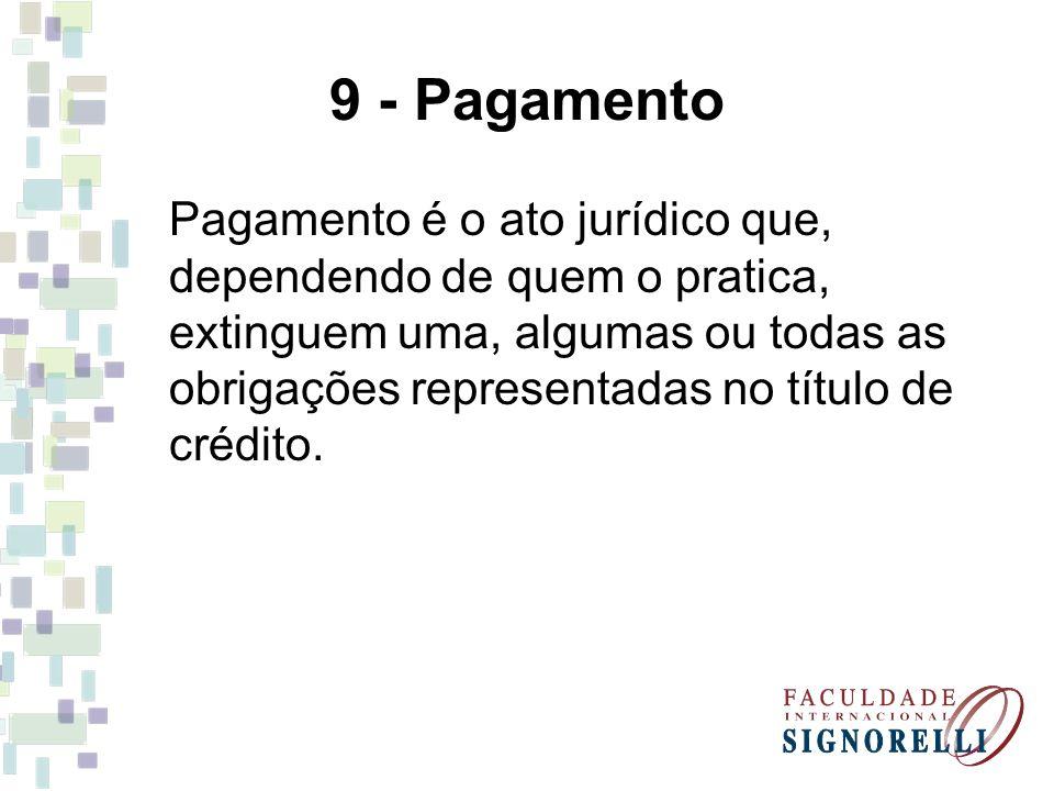 9 - Pagamento Pagamento é o ato jurídico que, dependendo de quem o pratica, extinguem uma, algumas ou todas as obrigações representadas no título de c