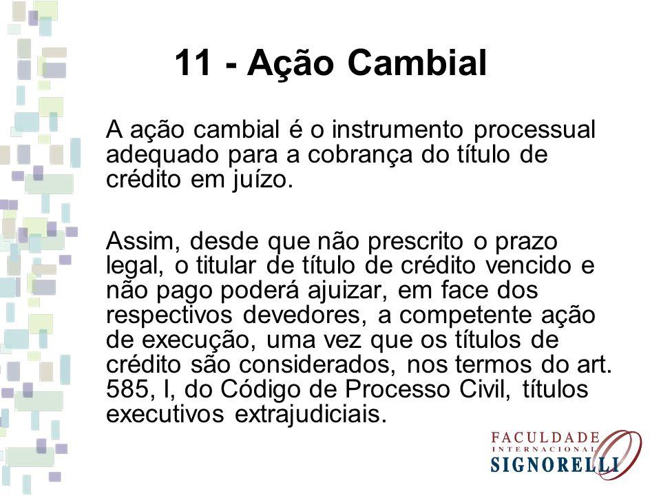 11 - Ação Cambial A ação cambial é o instrumento processual adequado para a cobrança do título de crédito em juízo. Assim, desde que não prescrito o p