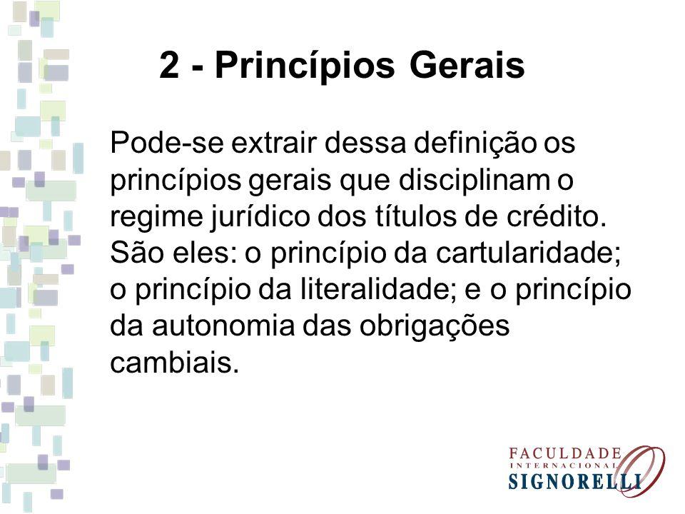 2 - Princípios Gerais Pode-se extrair dessa definição os princípios gerais que disciplinam o regime jurídico dos títulos de crédito. São eles: o princ
