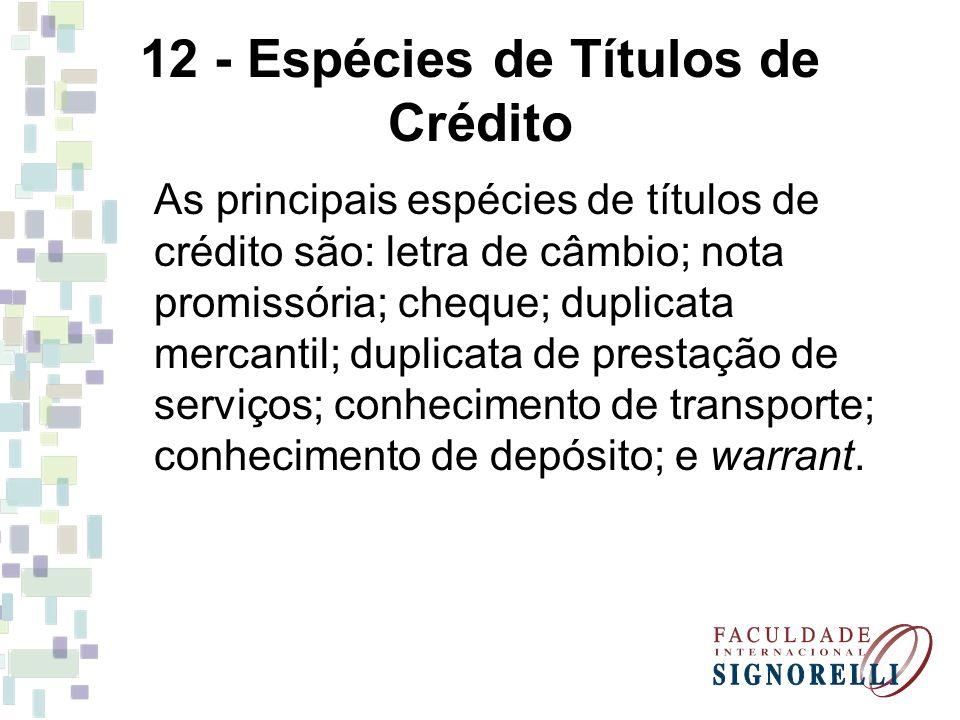 12 - Espécies de Títulos de Crédito As principais espécies de títulos de crédito são: letra de câmbio; nota promissória; cheque; duplicata mercantil;