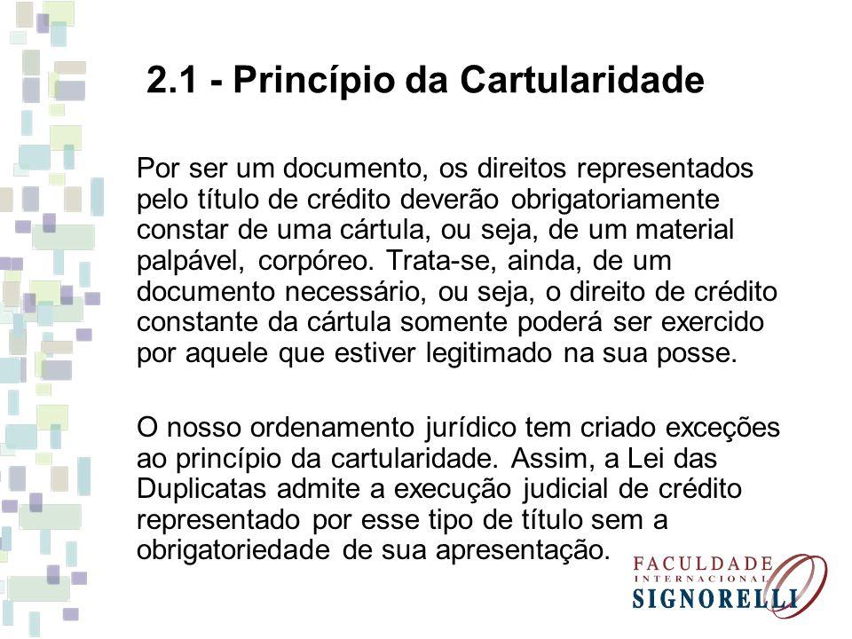 2.1 - Princípio da Cartularidade Por ser um documento, os direitos representados pelo título de crédito deverão obrigatoriamente constar de uma cártul