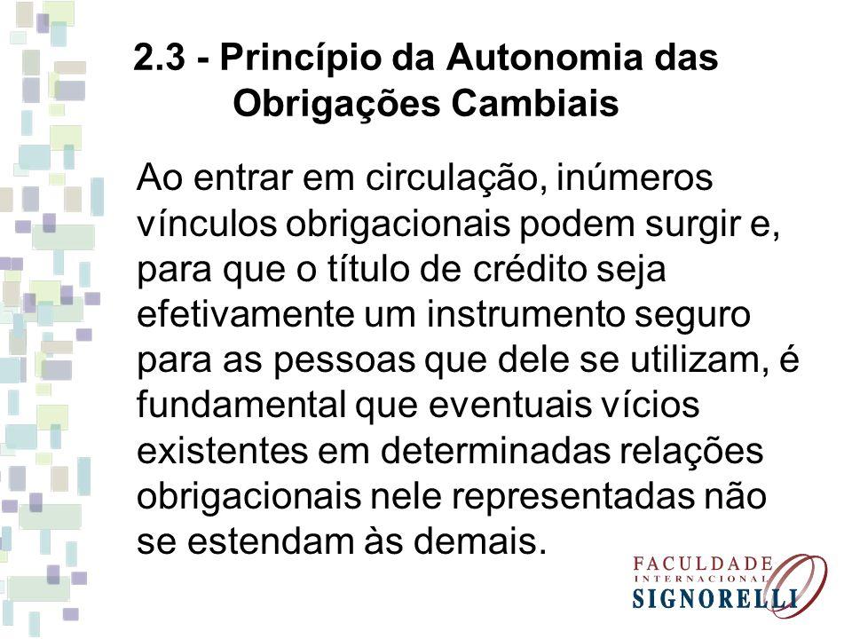 2.3 - Princípio da Autonomia das Obrigações Cambiais Ao entrar em circulação, inúmeros vínculos obrigacionais podem surgir e, para que o título de cré