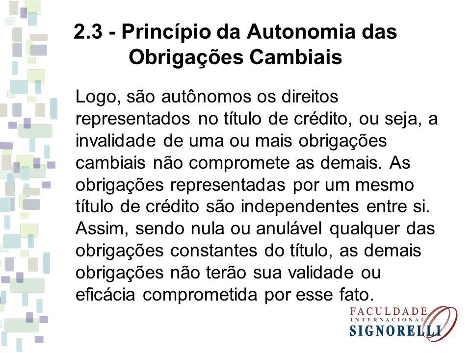 2.3 - Princípio da Autonomia das Obrigações Cambiais Logo, são autônomos os direitos representados no título de crédito, ou seja, a invalidade de uma