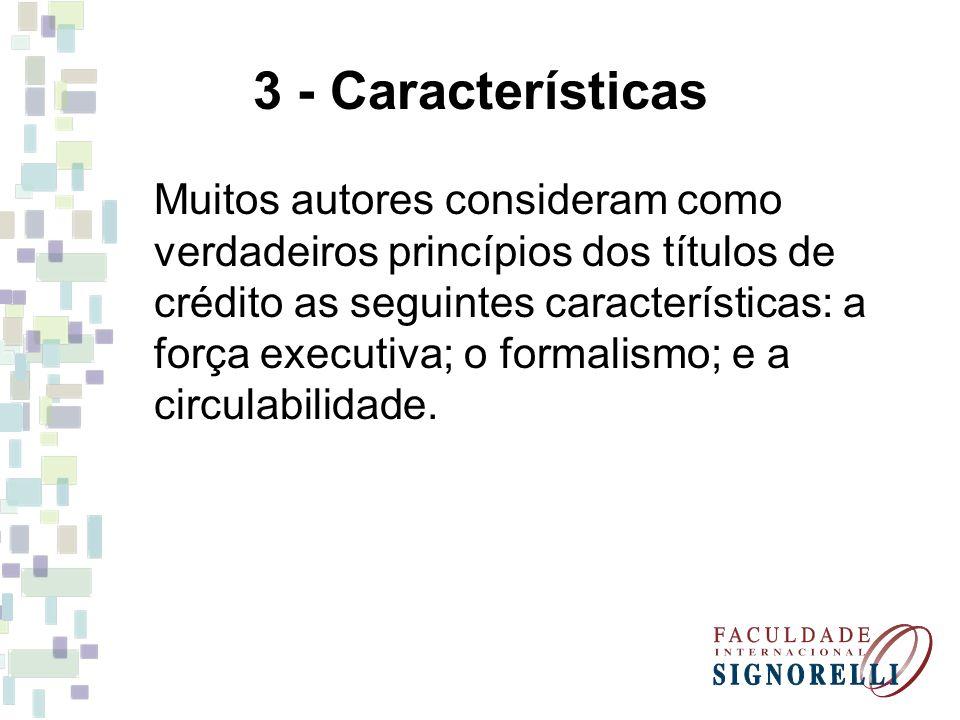 3 - Características Muitos autores consideram como verdadeiros princípios dos títulos de crédito as seguintes características: a força executiva; o fo