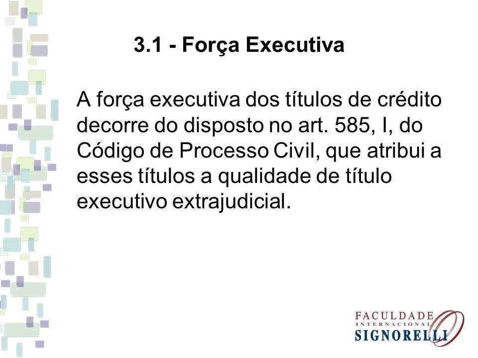 3.1 - Força Executiva A força executiva dos títulos de crédito decorre do disposto no art. 585, I, do Código de Processo Civil, que atribui a esses tí