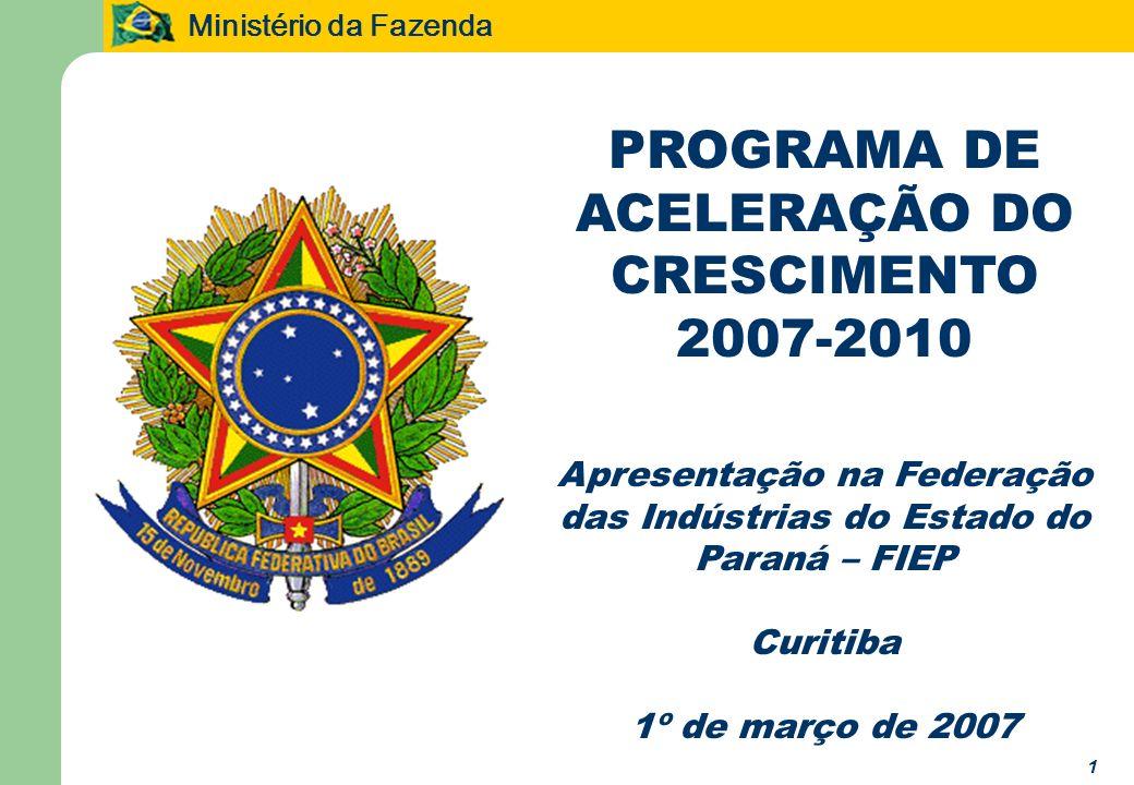 Ministério da Fazenda 1 PROGRAMA DE ACELERAÇÃO DO CRESCIMENTO 2007-2010 Apresentação na Federação das Indústrias do Estado do Paraná – FIEP Curitiba 1