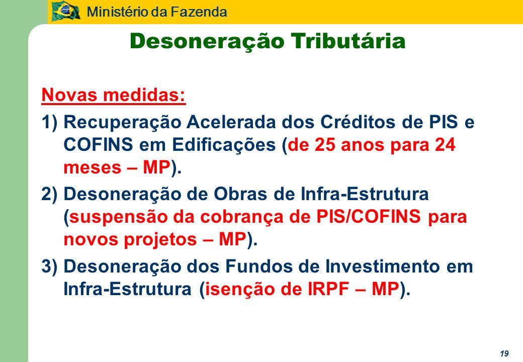Ministério da Fazenda 19 Desoneração Tributária Novas medidas: 1)Recuperação Acelerada dos Créditos de PIS e COFINS em Edificações (de 25 anos para 24 meses – MP).