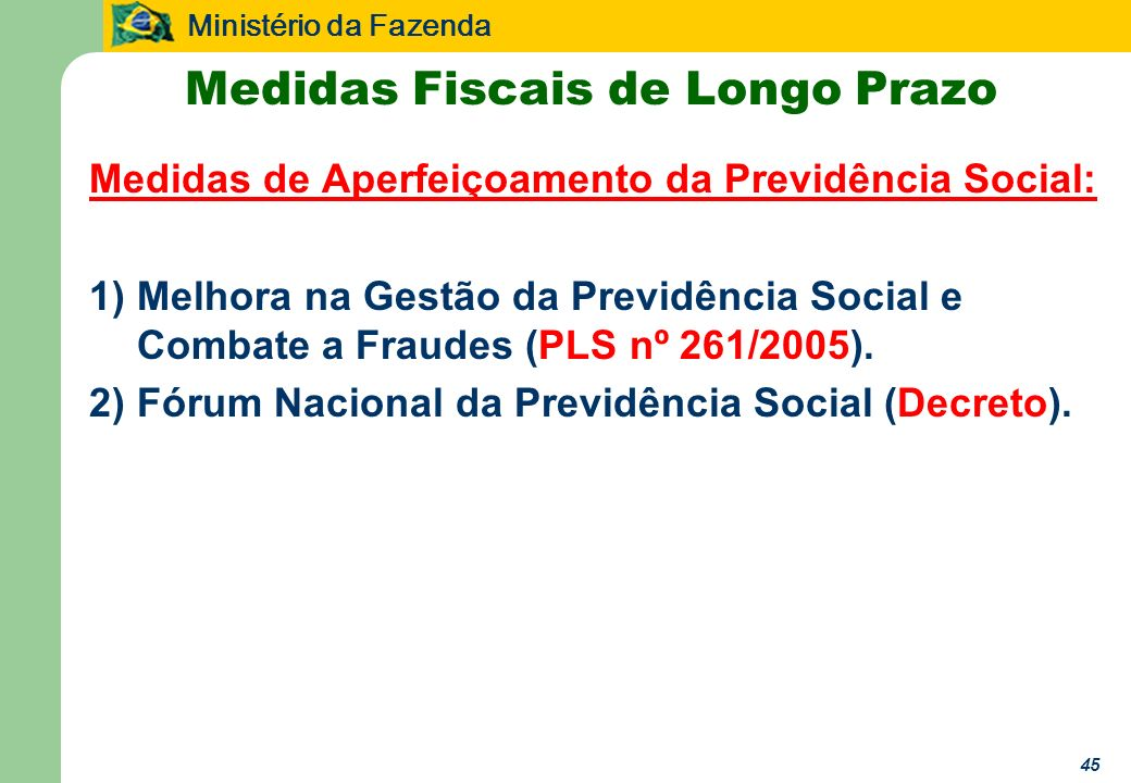 Ministério da Fazenda 45 Medidas Fiscais de Longo Prazo Medidas de Aperfeiçoamento da Previdência Social: 1)Melhora na Gestão da Previdência Social e Combate a Fraudes (PLS nº 261/2005).