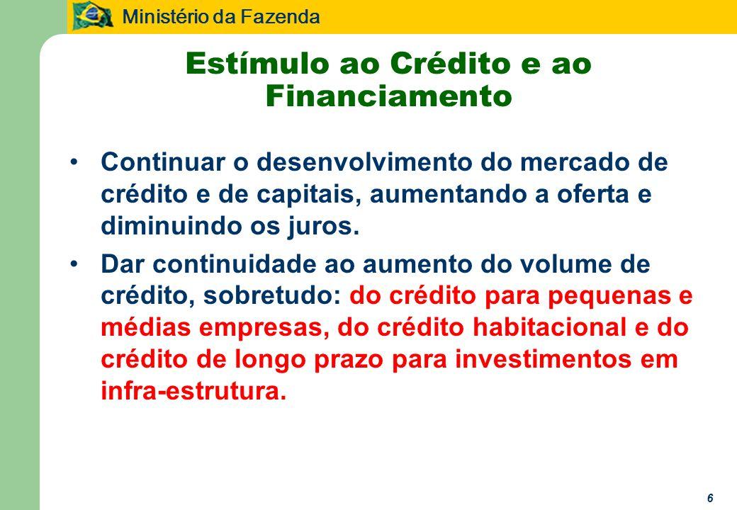 Ministério da Fazenda 6 Estímulo ao Crédito e ao Financiamento Continuar o desenvolvimento do mercado de crédito e de capitais, aumentando a oferta e diminuindo os juros.