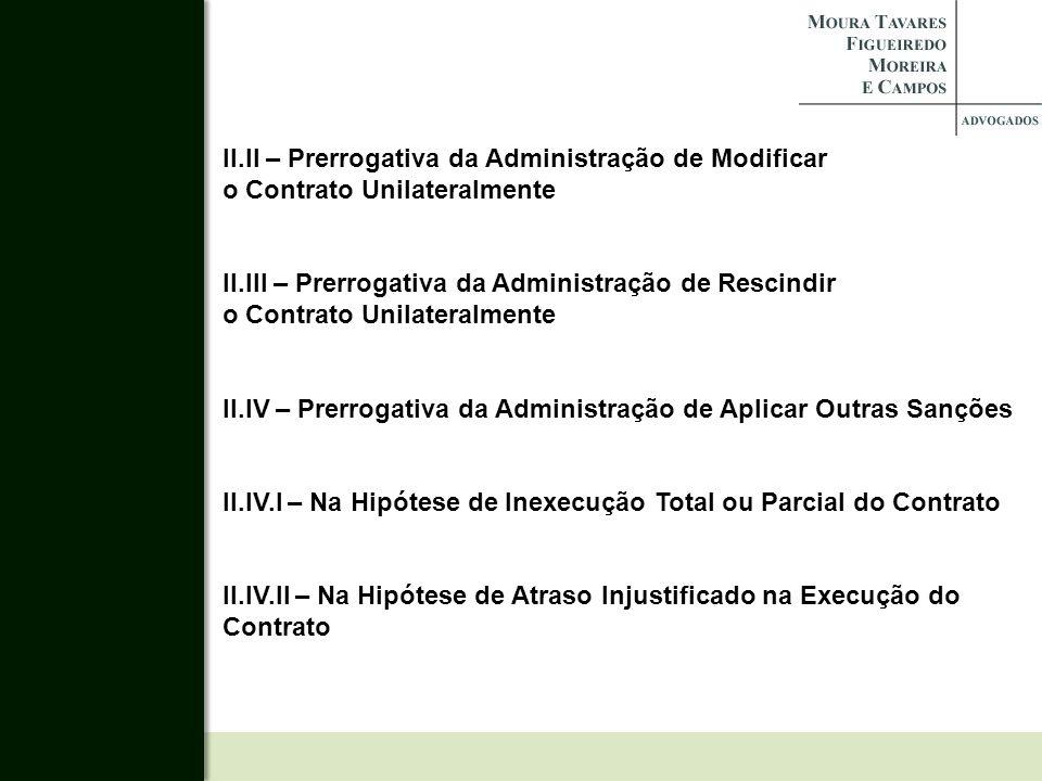 II.II – Prerrogativa da Administração de Modificar o Contrato Unilateralmente II.III – Prerrogativa da Administração de Rescindir o Contrato Unilatera