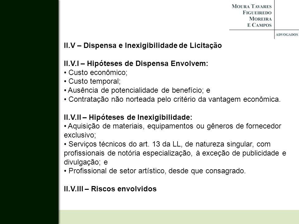 II.V – Dispensa e Inexigibilidade de Licitação II.V.I – Hipóteses de Dispensa Envolvem: Custo econômico; Custo temporal; Ausência de potencialidade de