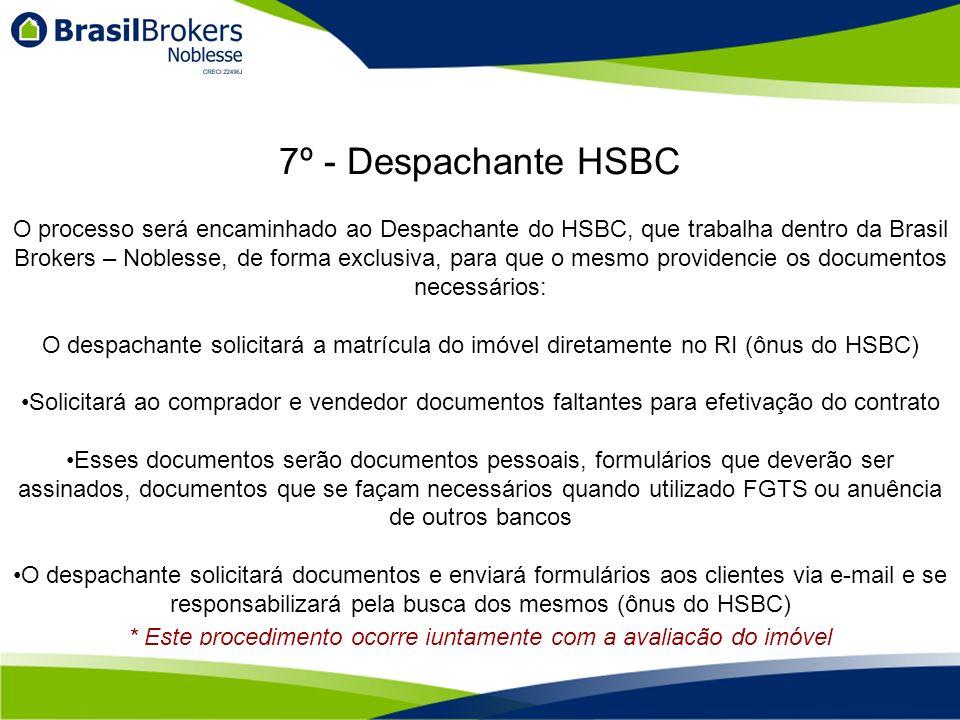 O processo será encaminhado ao Despachante do HSBC, que trabalha dentro da Brasil Brokers – Noblesse, de forma exclusiva, para que o mesmo providencie os documentos necessários: O despachante solicitará a matrícula do imóvel diretamente no RI (ônus do HSBC) Solicitará ao comprador e vendedor documentos faltantes para efetivação do contrato Esses documentos serão documentos pessoais, formulários que deverão ser assinados, documentos que se façam necessários quando utilizado FGTS ou anuência de outros bancos O despachante solicitará documentos e enviará formulários aos clientes via e-mail e se responsabilizará pela busca dos mesmos (ônus do HSBC) 7º - Despachante HSBC * Este procedimento ocorre juntamente com a avaliação do imóvel