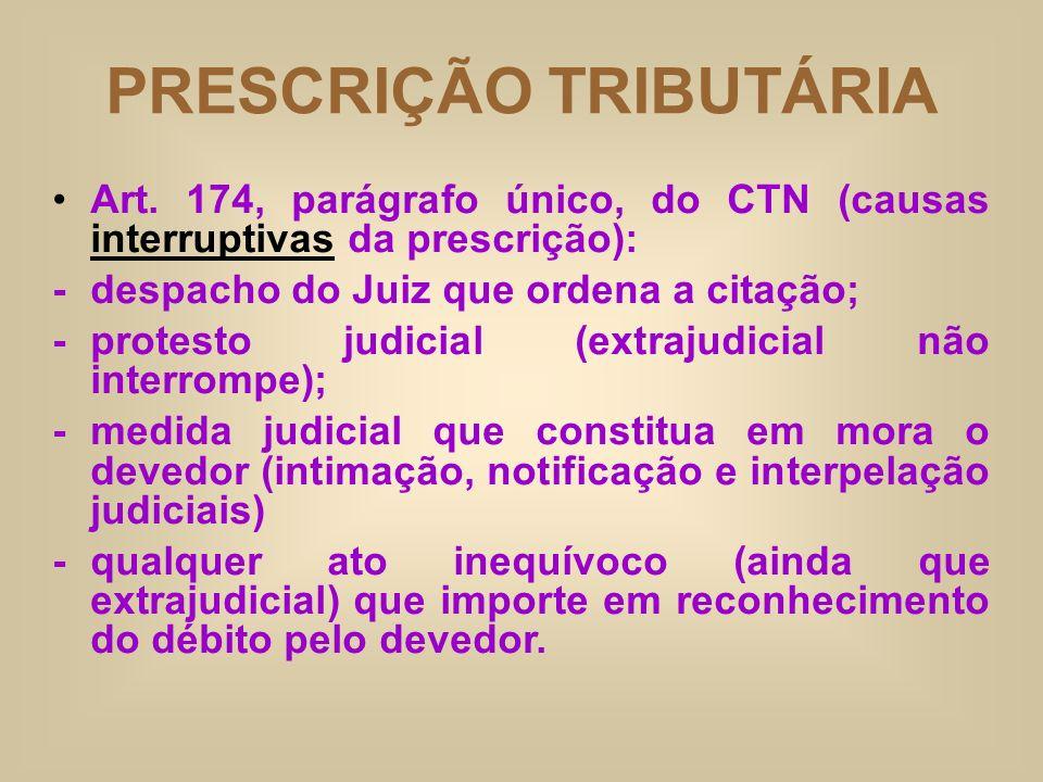 PRESCRIÇÃO TRIBUTÁRIA Art. 174, parágrafo único, do CTN (causas interruptivas da prescrição): -despacho do Juiz que ordena a citação; - protesto judic