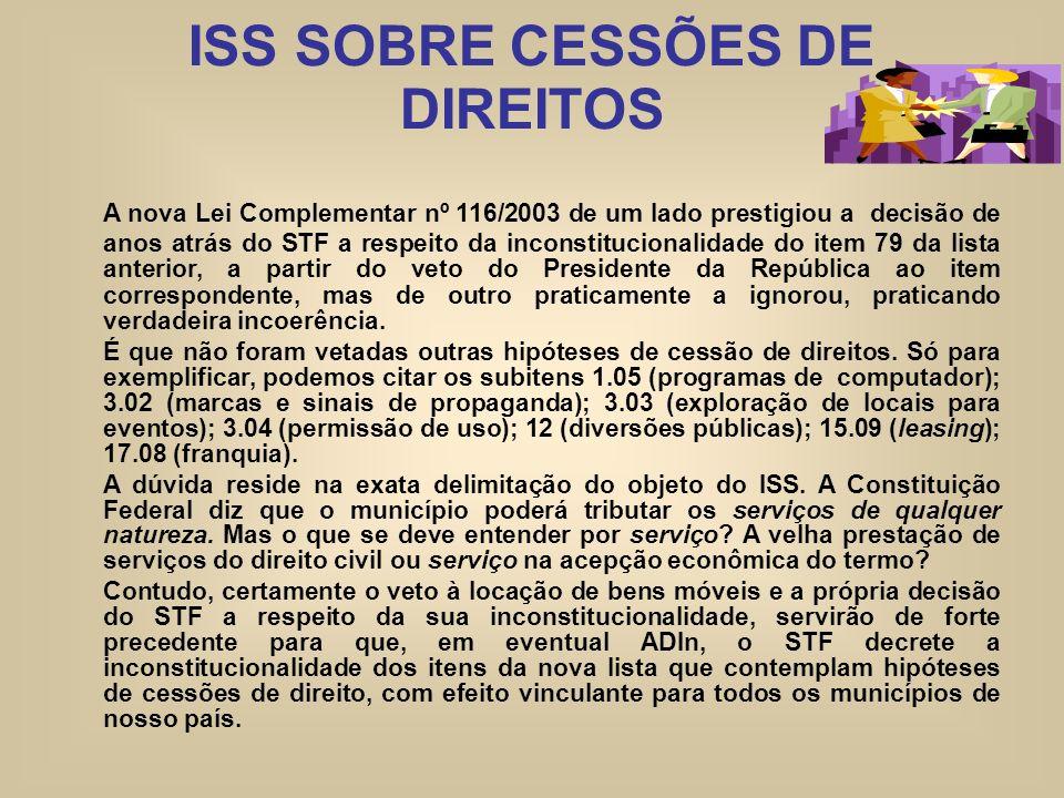 ISS SOBRE CESSÕES DE DIREITOS A nova Lei Complementar nº 116/2003 de um lado prestigiou a decisão de anos atrás do STF a respeito da inconstitucionali
